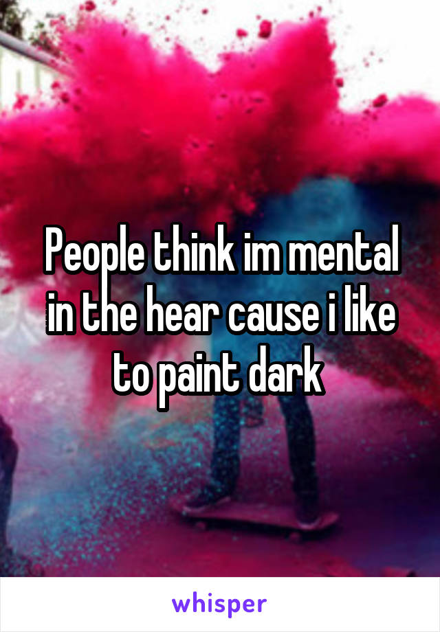 People think im mental in the hear cause i like to paint dark