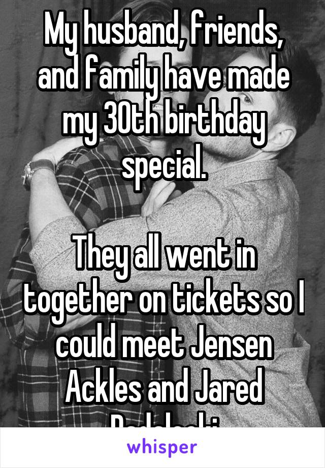 My husband, friends, and family have made my 30th birthday special.  They all went in together on tickets so I could meet Jensen Ackles and Jared Padalecki