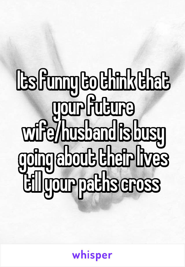 Its funny to think that your future wife/husband is busy going about their lives till your paths cross