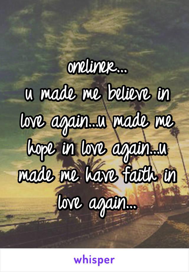 oneliner... u made me believe in love again...u made me hope in love again...u made me have faith in love again...