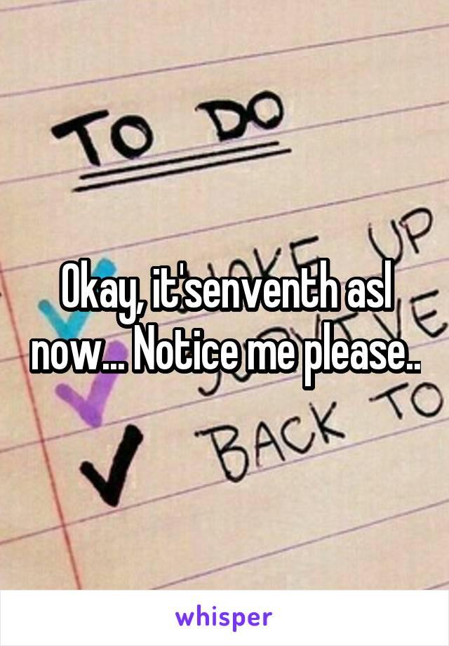 Okay, it'senventh asl now... Notice me please..