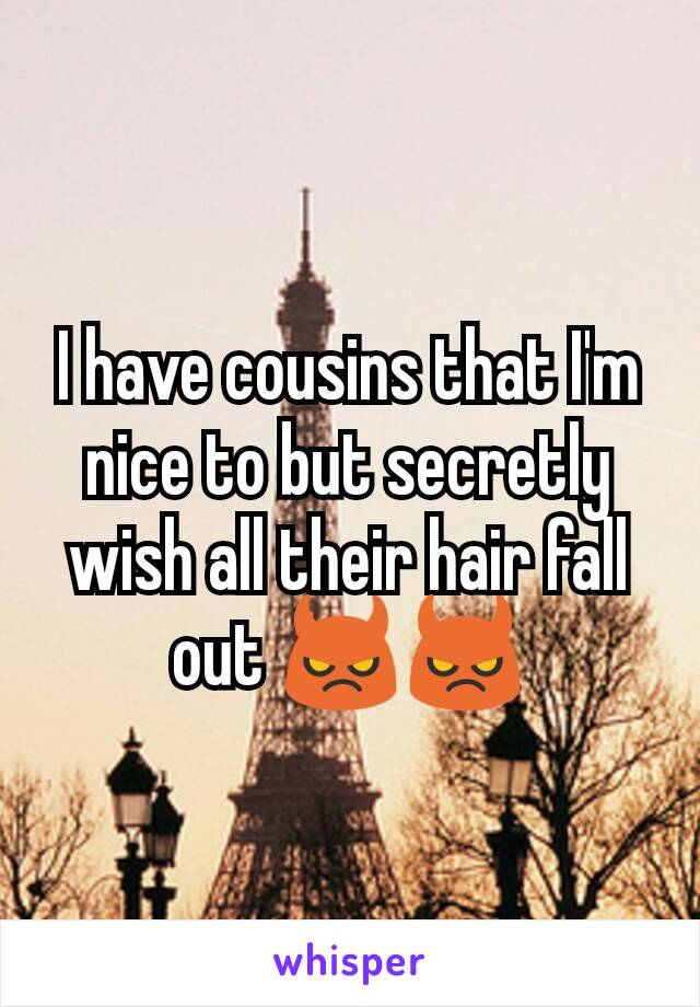 I have cousins that I'm nice to but secretly wish all their hair fall out 😈😈