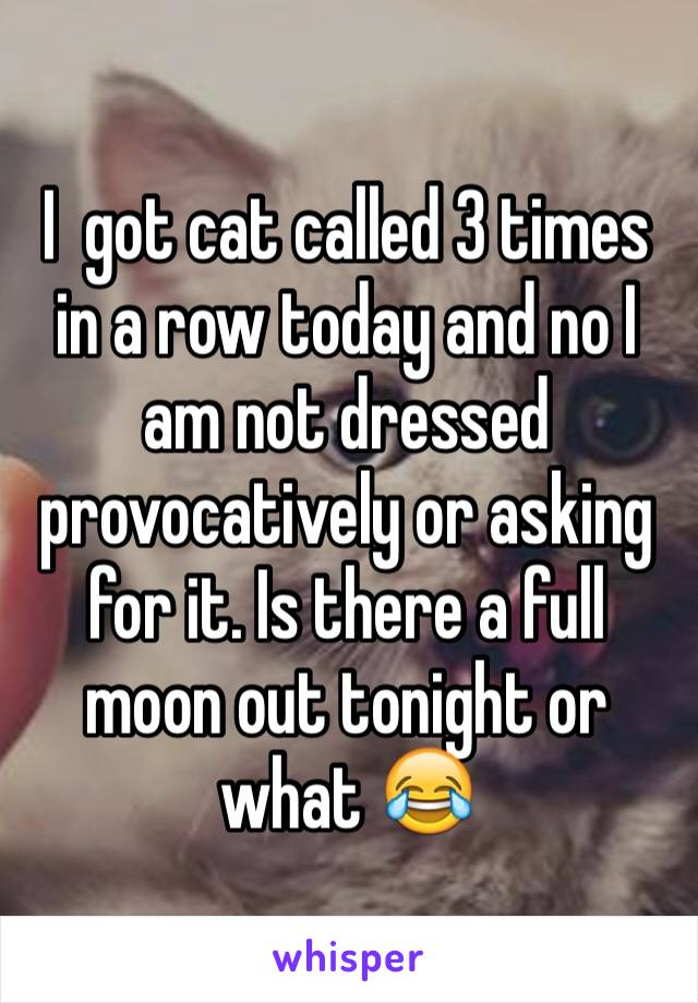 I  got cat called 3 times in a row today and no I am not dressed provocatively or asking for it. Is there a full moon out tonight or what 😂