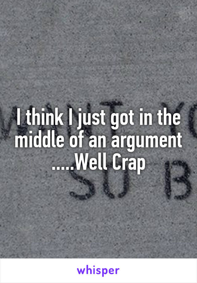 I think I just got in the middle of an argument .....Well Crap