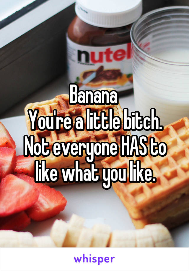 Banana  You're a little bitch. Not everyone HAS to like what you like.