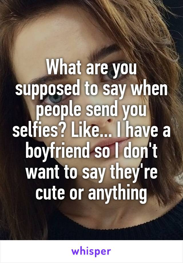 What are you supposed to say when people send you selfies? Like... I have a boyfriend so I don't want to say they're cute or anything