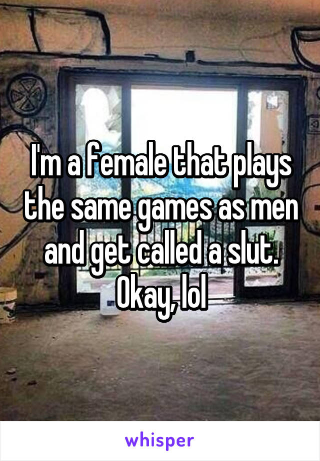 I'm a female that plays the same games as men and get called a slut. Okay, lol