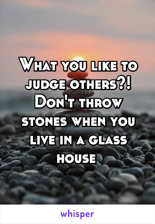 What you like to judge others?! Don't throw stones when you live in a glass house