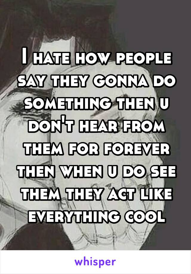 I hate how people say they gonna do something then u don't hear from them for forever then when u do see them they act like everything cool