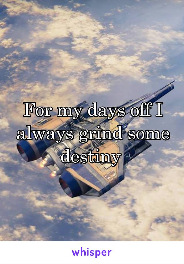 For my days off I always grind some destiny