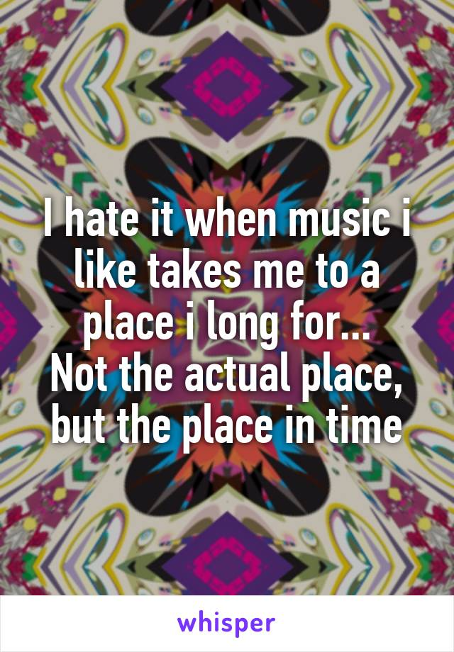 I hate it when music i like takes me to a place i long for... Not the actual place, but the place in time