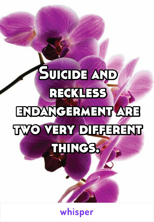 Suicide and reckless endangerment are two very different things.