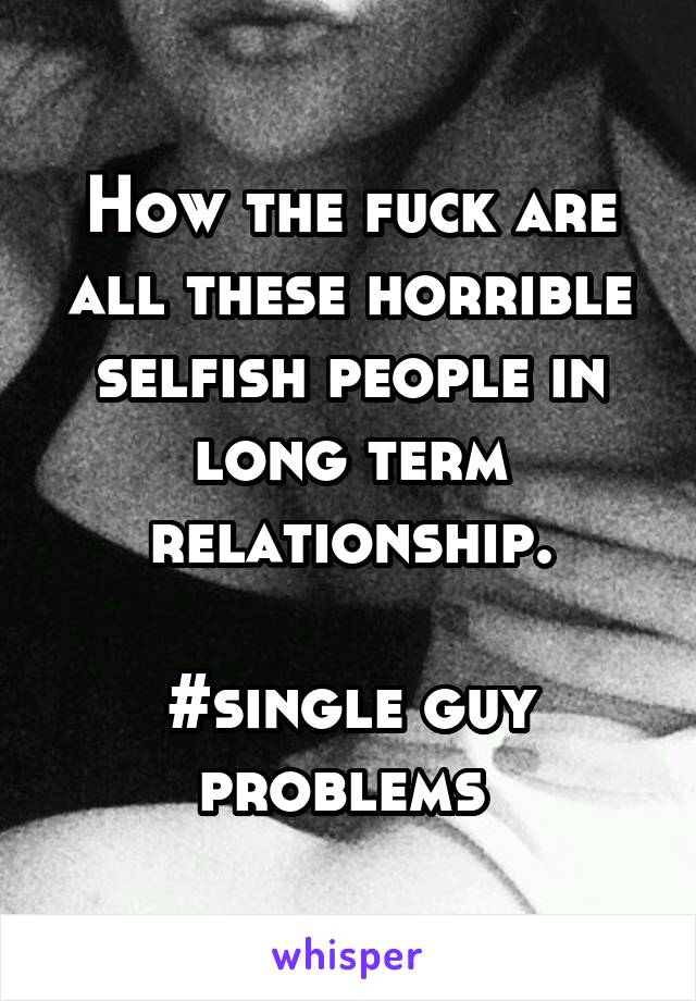 How the fuck are all these horrible selfish people in long term relationship.  #single guy problems