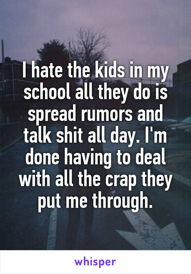 I hate the kids in my school all they do is spread rumors and talk shit all day. I'm done having to deal with all the crap they put me through.