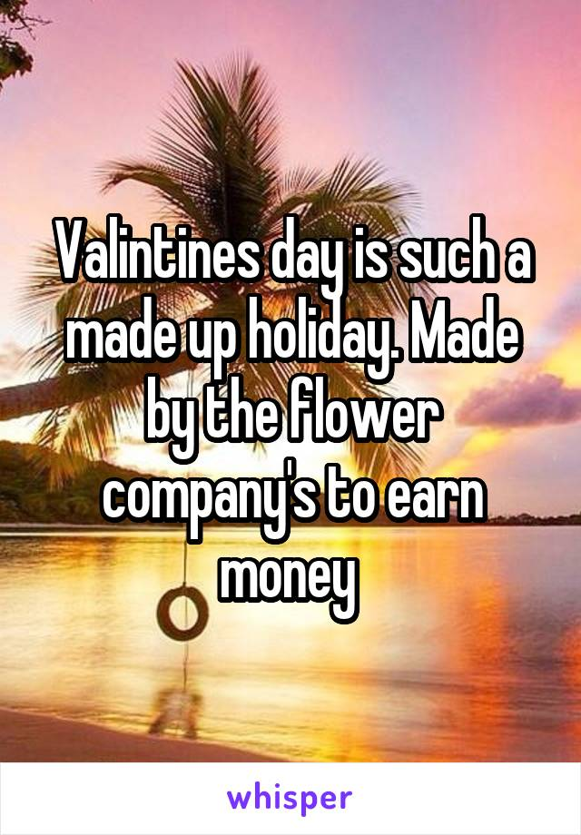 Valintines day is such a made up holiday. Made by the flower company's to earn money