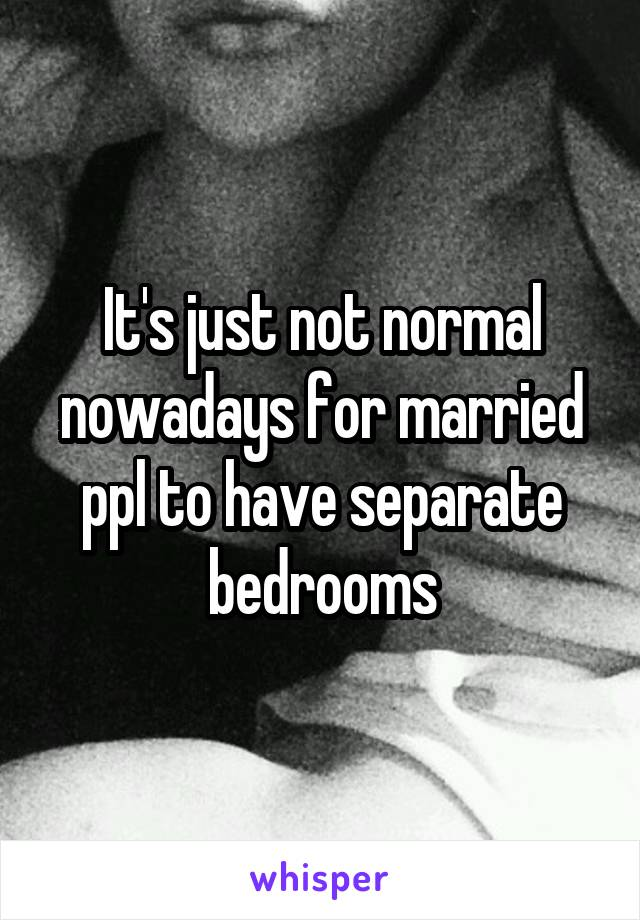 It's just not normal nowadays for married ppl to have separate bedrooms