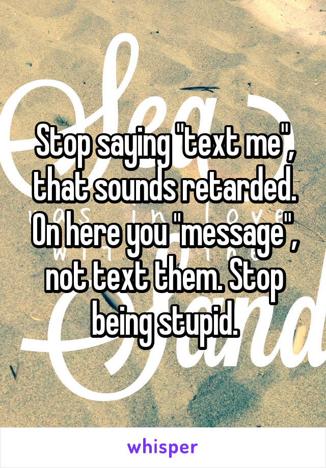 "Stop saying ""text me"", that sounds retarded. On here you ""message"", not text them. Stop being stupid."