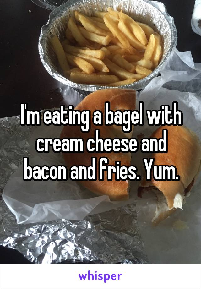 I'm eating a bagel with cream cheese and bacon and fries. Yum.