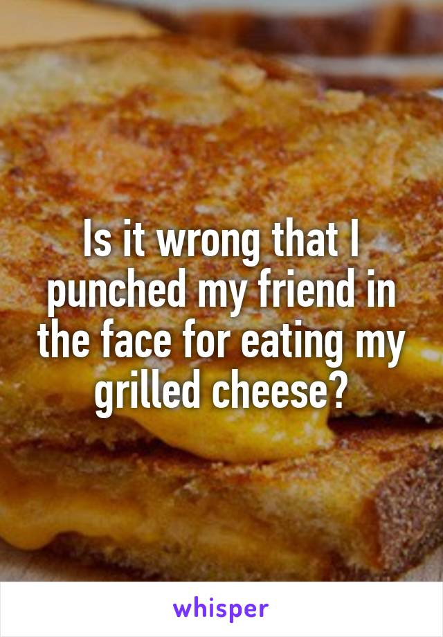 Is it wrong that I punched my friend in the face for eating my grilled cheese?