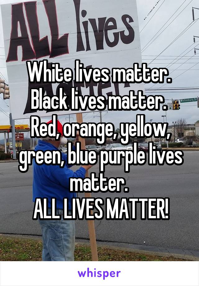 White lives matter.  Black lives matter.  Red, orange, yellow, green, blue purple lives matter.  ALL LIVES MATTER!