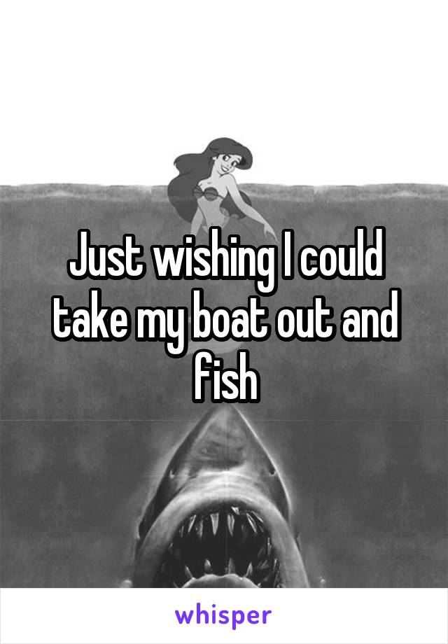Just wishing I could take my boat out and fish
