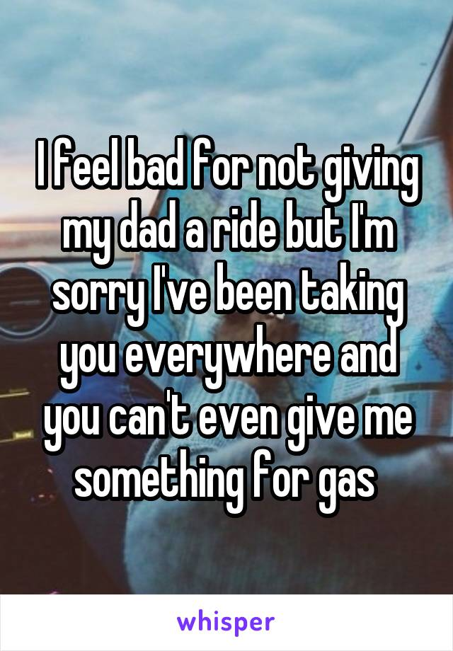 I feel bad for not giving my dad a ride but I'm sorry I've been taking you everywhere and you can't even give me something for gas