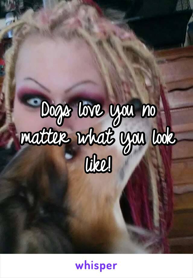 Dogs love you no matter what you look like!