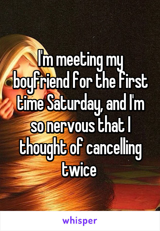 I'm meeting my boyfriend for the first time Saturday, and I'm so nervous that I thought of cancelling twice