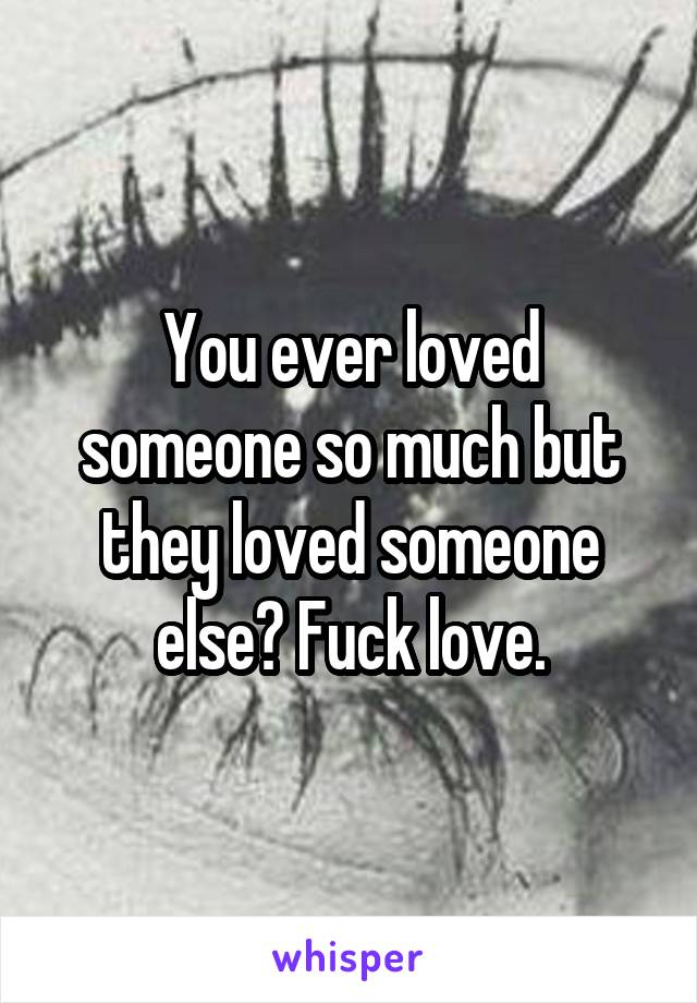 You ever loved someone so much but they loved someone else? Fuck love.