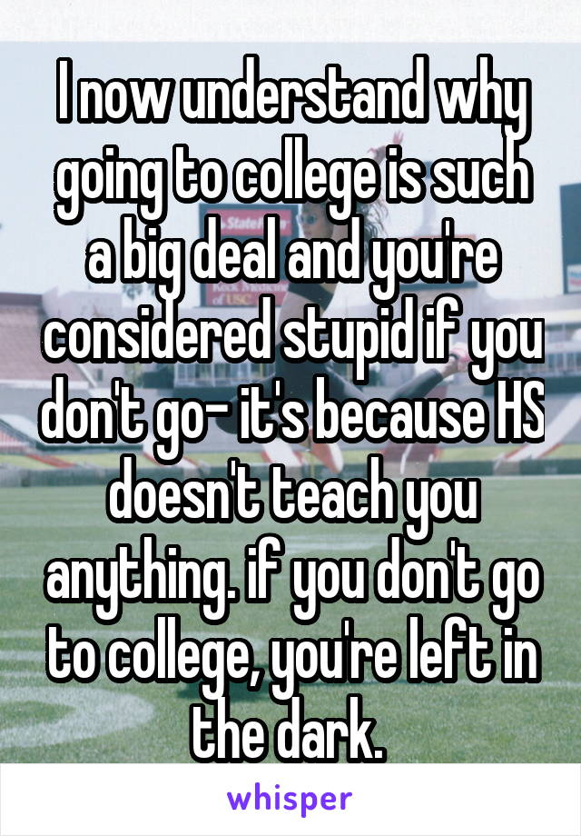I now understand why going to college is such a big deal and you're considered stupid if you don't go- it's because HS doesn't teach you anything. if you don't go to college, you're left in the dark.
