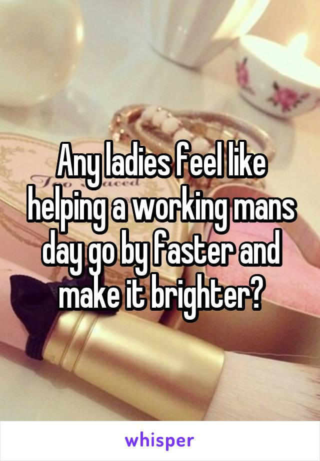 Any ladies feel like helping a working mans day go by faster and make it brighter?