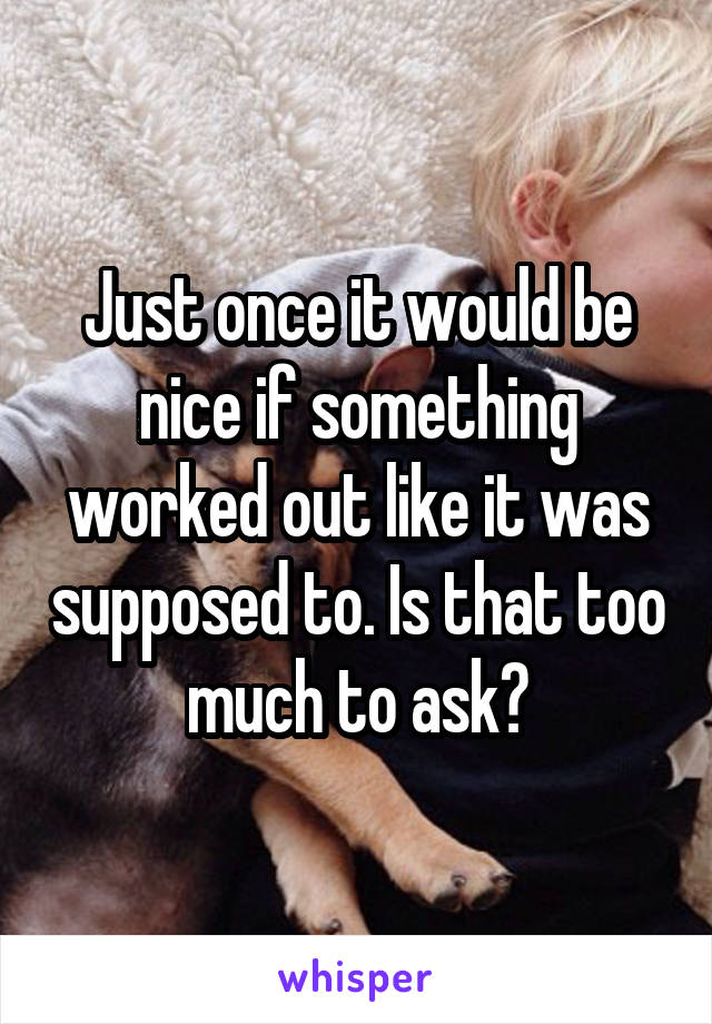 Just once it would be nice if something worked out like it was supposed to. Is that too much to ask?