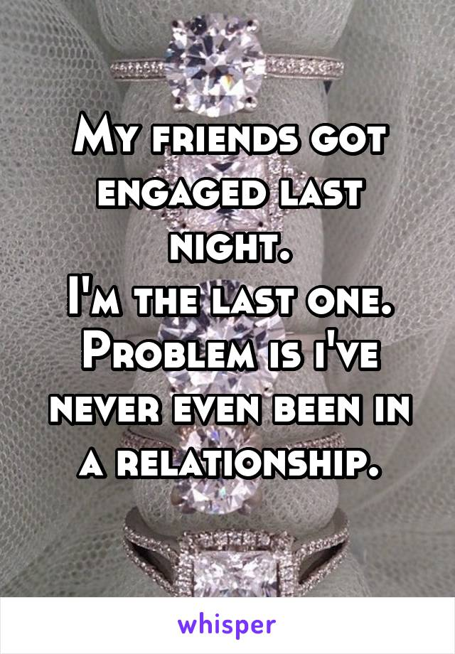 My friends got engaged last night. I'm the last one. Problem is i've never even been in a relationship.