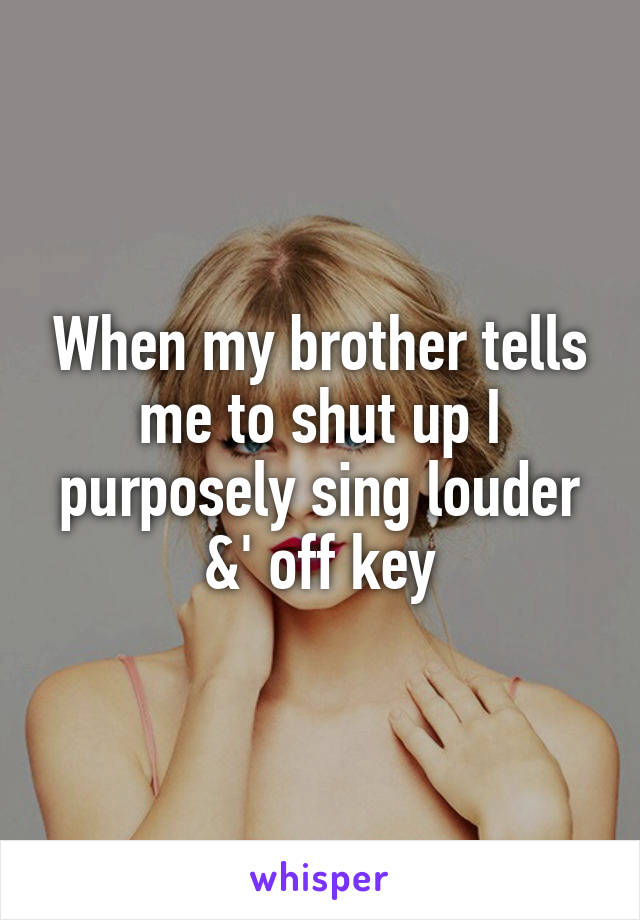 When my brother tells me to shut up I purposely sing louder &' off key