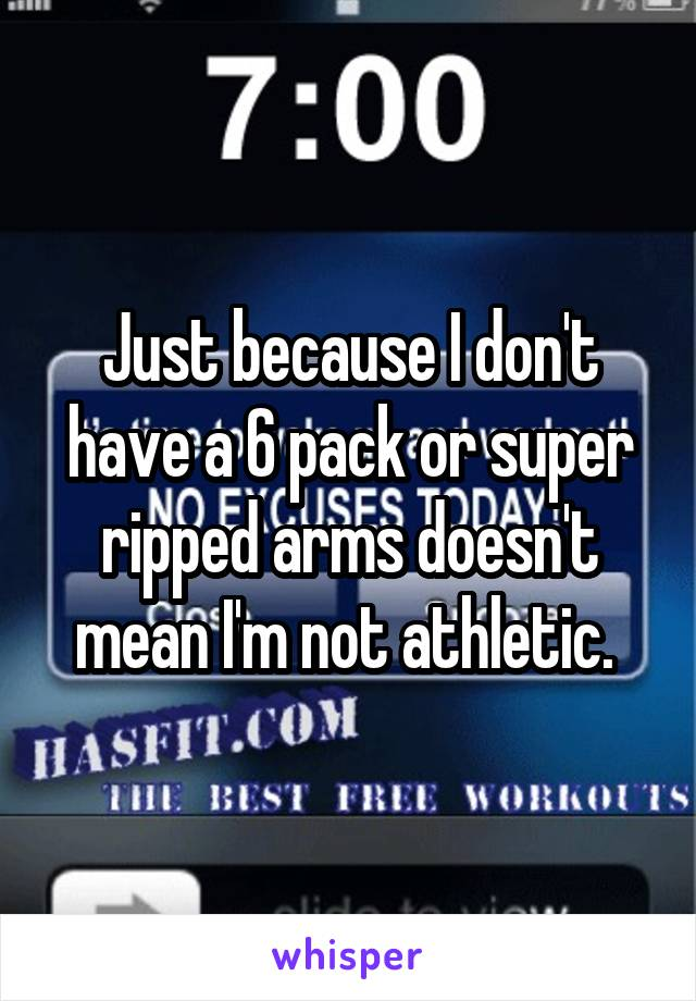 Just because I don't have a 6 pack or super ripped arms doesn't mean I'm not athletic.