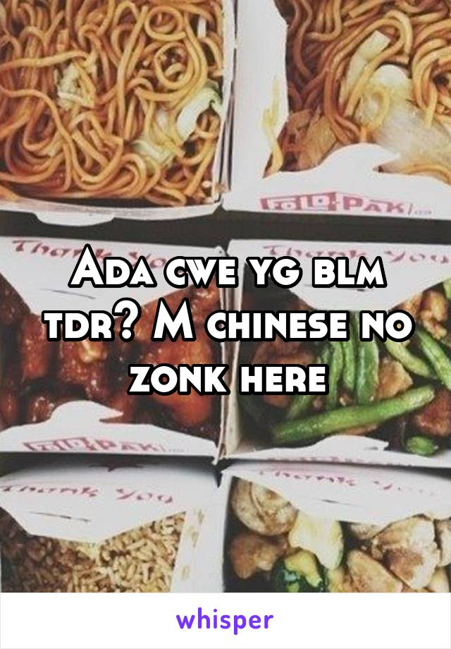 Ada cwe yg blm tdr? M chinese no zonk here