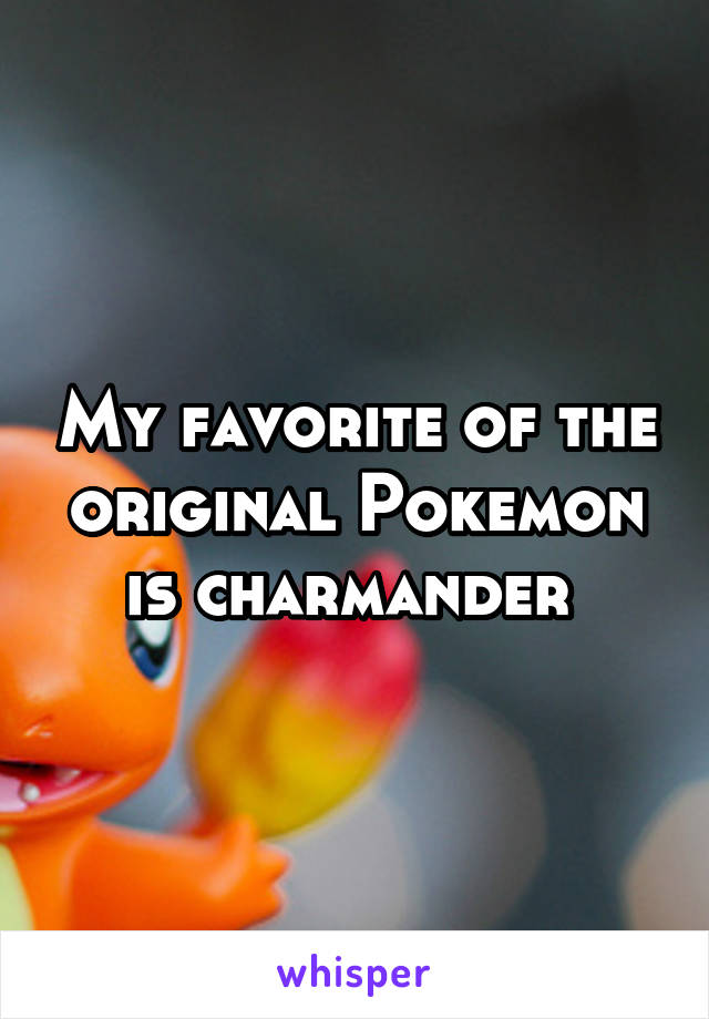 My favorite of the original Pokemon is charmander