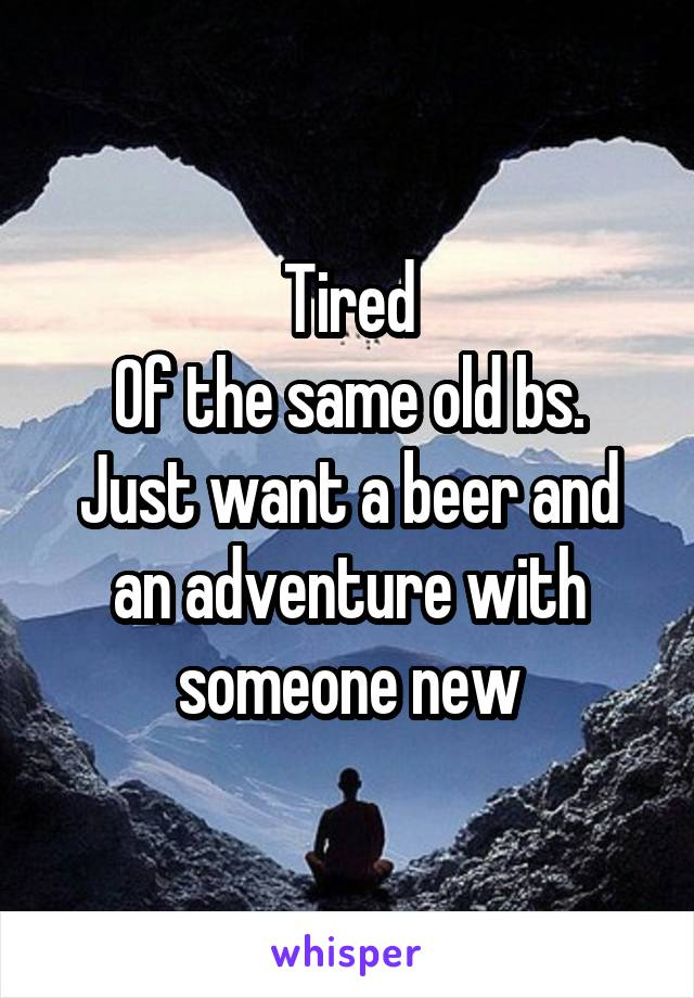 Tired Of the same old bs. Just want a beer and an adventure with someone new