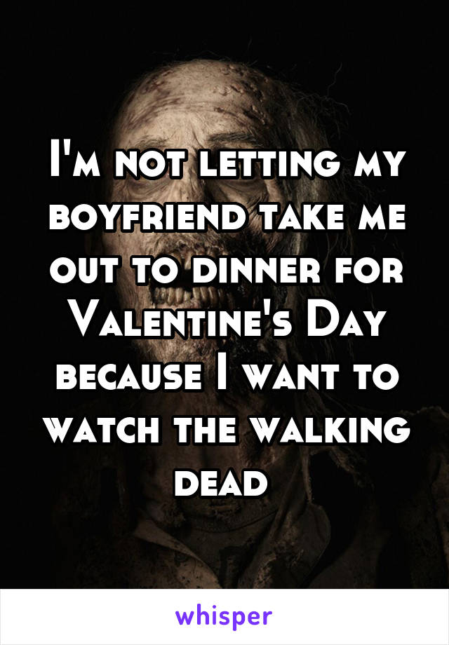 I'm not letting my boyfriend take me out to dinner for Valentine's Day because I want to watch the walking dead