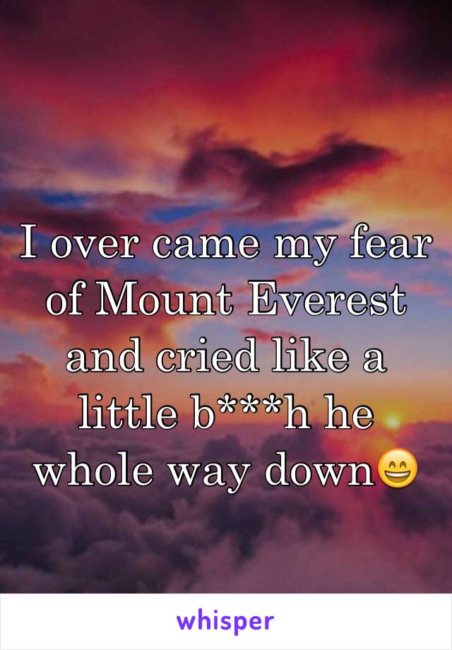 I over came my fear of Mount Everest and cried like a little b***h he whole way down😄