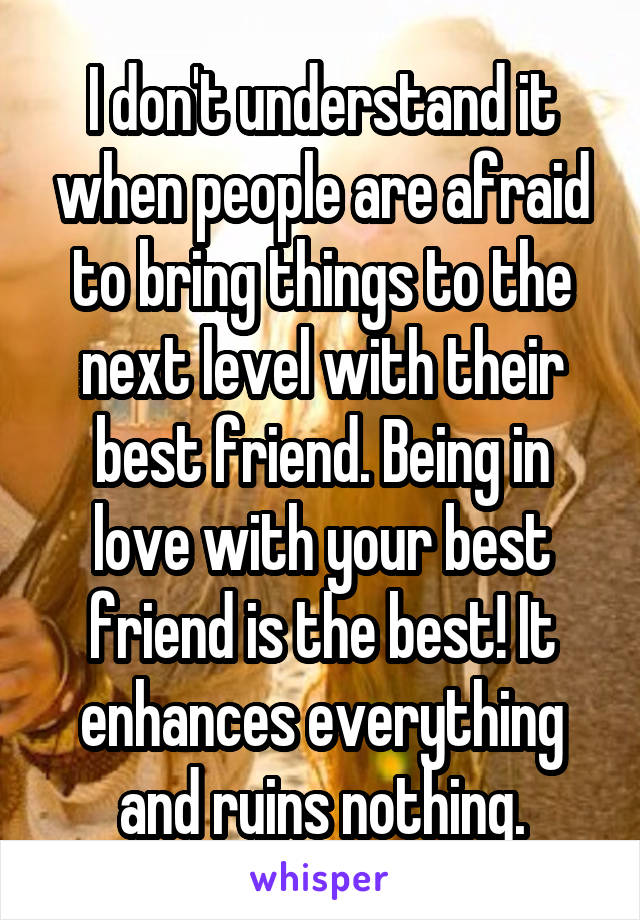 I don't understand it when people are afraid to bring things to the next level with their best friend. Being in love with your best friend is the best! It enhances everything and ruins nothing.