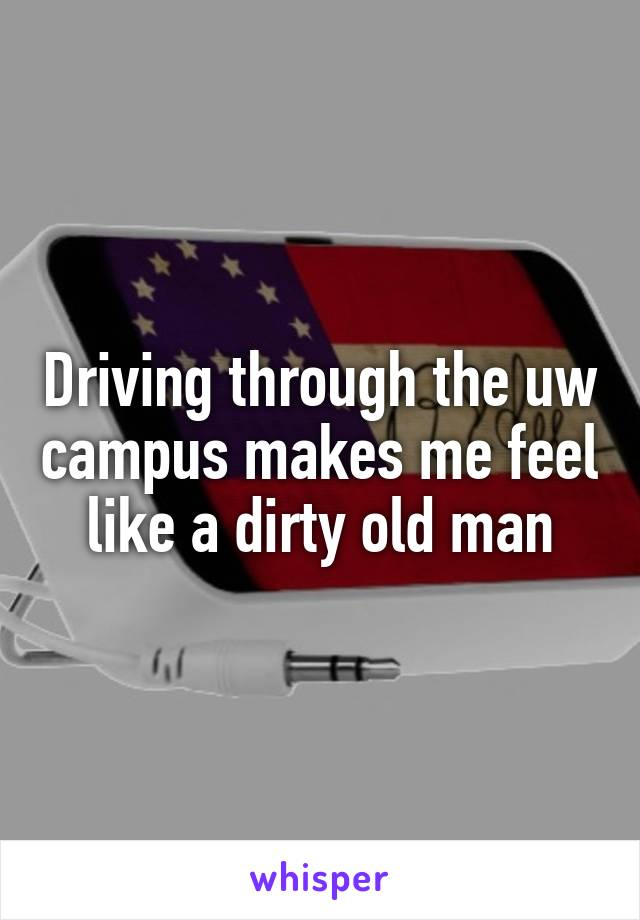 Driving through the uw campus makes me feel like a dirty old man