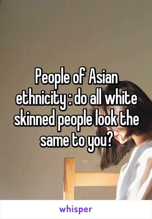 People of Asian ethnicity : do all white skinned people look the same to you?