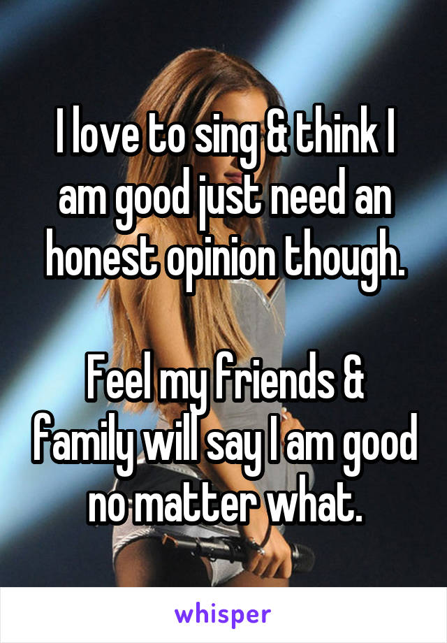 I love to sing & think I am good just need an honest opinion though.  Feel my friends & family will say I am good no matter what.