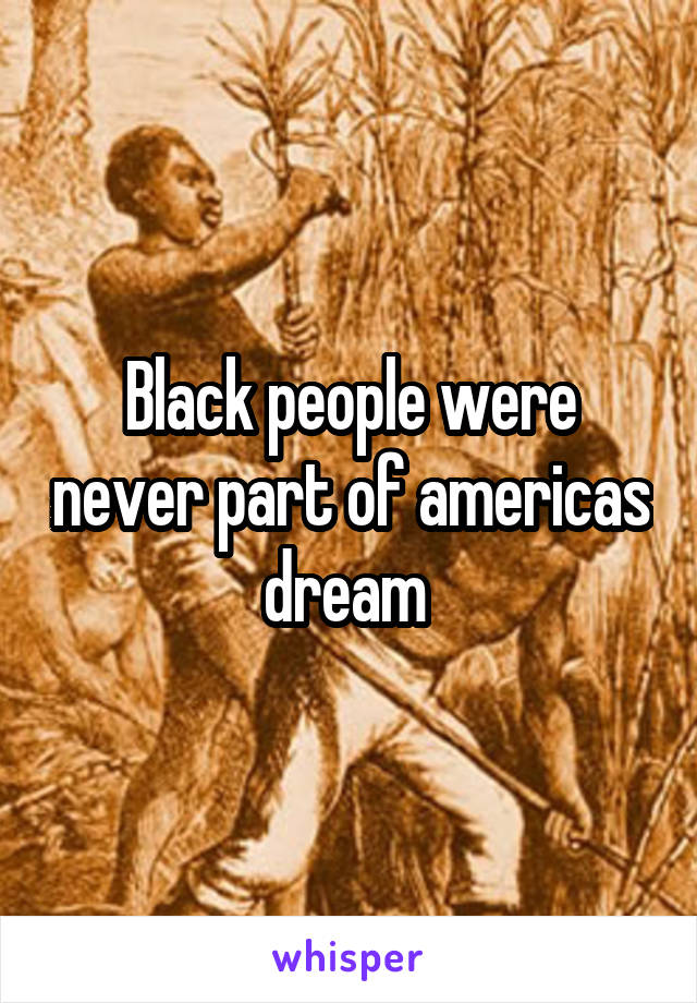 Black people were never part of americas dream