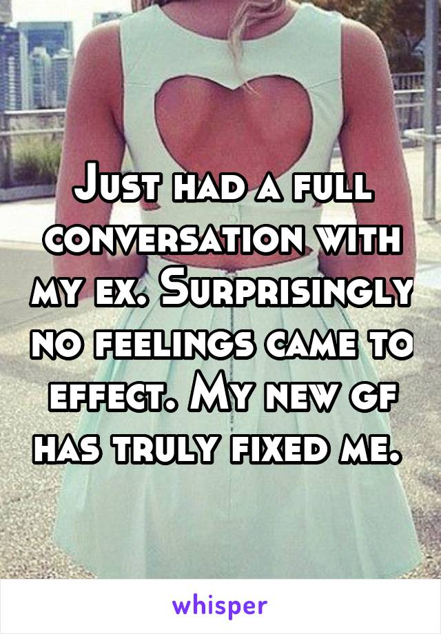 Just had a full conversation with my ex. Surprisingly no feelings came to effect. My new gf has truly fixed me.