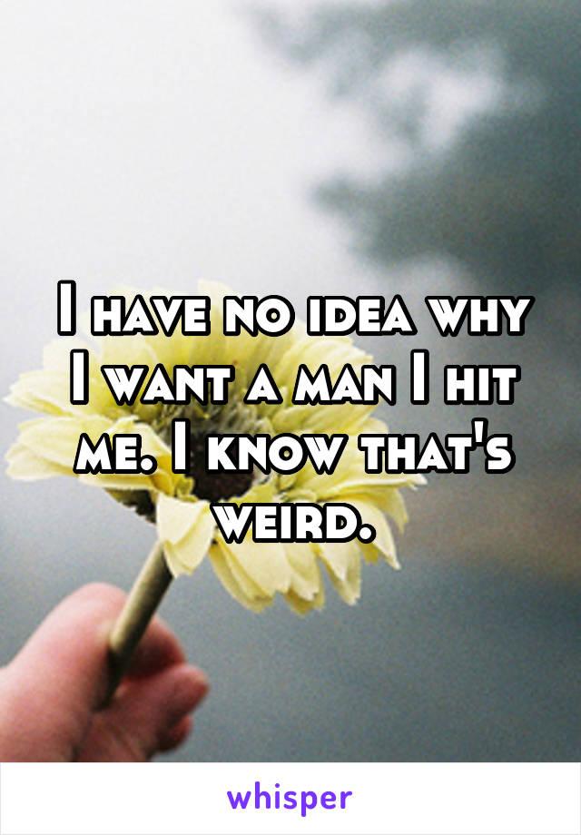 I have no idea why I want a man I hit me. I know that's weird.