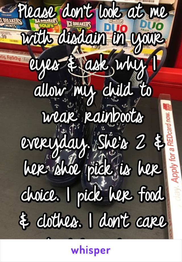 Please don't look at me with disdain in your eyes & ask why I allow my child to wear rainboots everyday. She's 2 & her shoe pick is her choice. I pick her food & clothes. I don't care about her shoes.