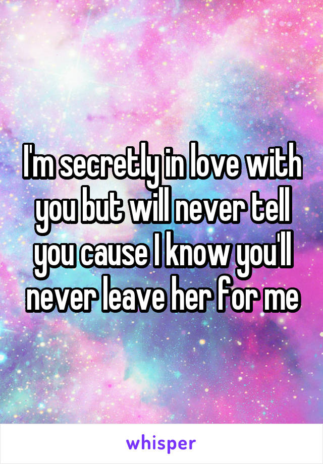 I'm secretly in love with you but will never tell you cause I know you'll never leave her for me
