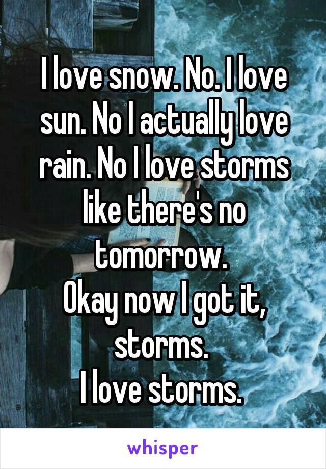 I love snow. No. I love sun. No I actually love rain. No I love storms like there's no tomorrow.  Okay now I got it, storms.  I love storms.